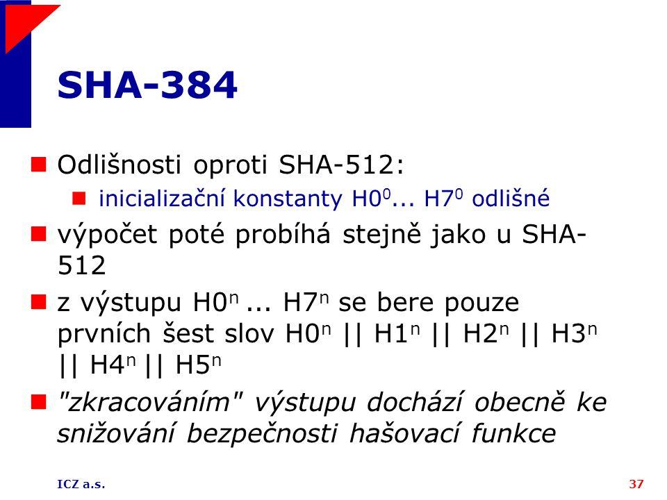 ICZ a.s.37 SHA-384 Odlišnosti oproti SHA-512: inicializační konstanty H0 0... H7 0 odlišné výpočet poté probíhá stejně jako u SHA- 512 z výstupu H0 n.