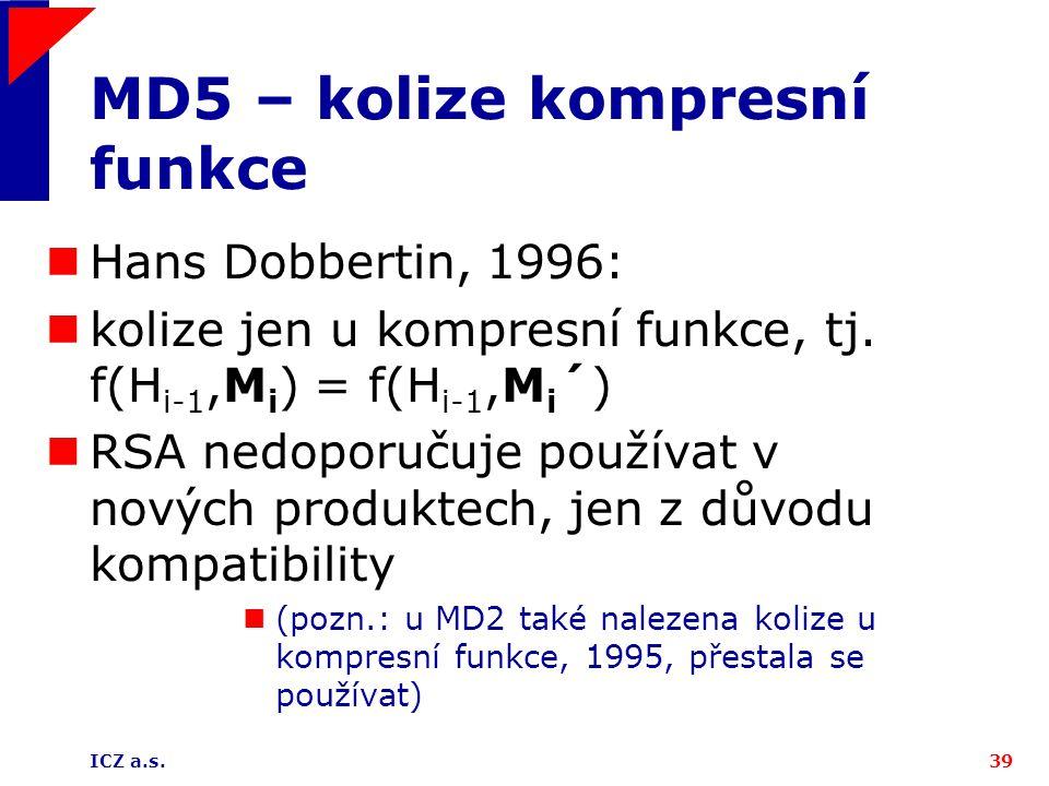 ICZ a.s.39 MD5 – kolize kompresní funkce Hans Dobbertin, 1996: kolize jen u kompresní funkce, tj. f(H i-1,M i ) = f(H i-1,M i ´) RSA nedoporučuje použ