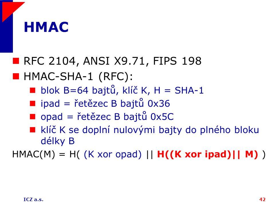 ICZ a.s.42 HMAC RFC 2104, ANSI X9.71, FIPS 198 HMAC-SHA-1 (RFC): blok B=64 bajtů, klíč K, H = SHA-1 ipad = řetězec B bajtů 0x36 opad = řetězec B bajtů