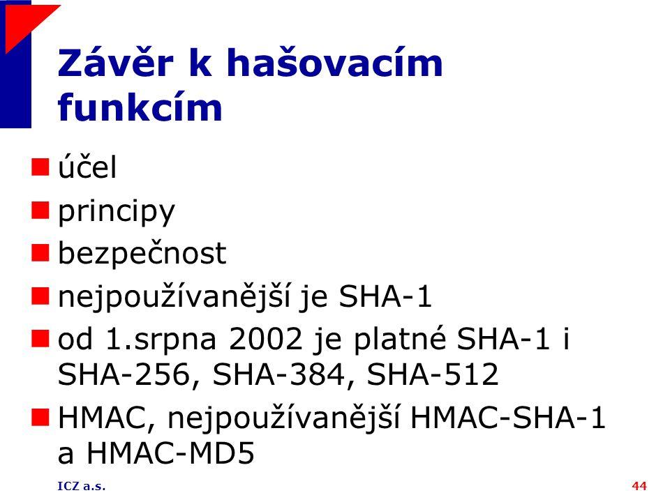 ICZ a.s.44 Závěr k hašovacím funkcím účel principy bezpečnost nejpoužívanější je SHA-1 od 1.srpna 2002 je platné SHA-1 i SHA-256, SHA-384, SHA-512 HMA