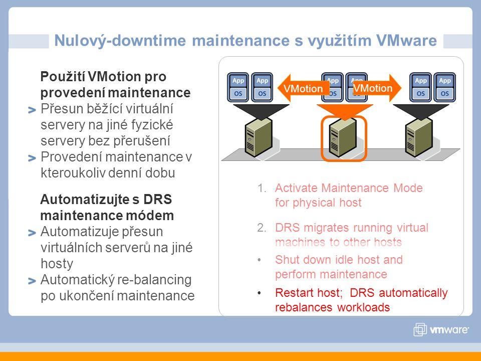 1.Activate Maintenance Mode for physical host 2.DRS migrates running virtual machines to other hosts Použití VMotion pro provedení maintenance Přesun běžící virtuální servery na jiné fyzické servery bez přerušení Provedení maintenance v kteroukoliv denní dobu Automatizujte s DRS maintenance módem Automatizuje přesun virtuálních serverů na jiné hosty Automatický re-balancing po ukončení maintenance Shut down idle host and perform maintenance Restart host; DRS automatically rebalances workloads VMotion Nulový-downtime maintenance s využitím VMware