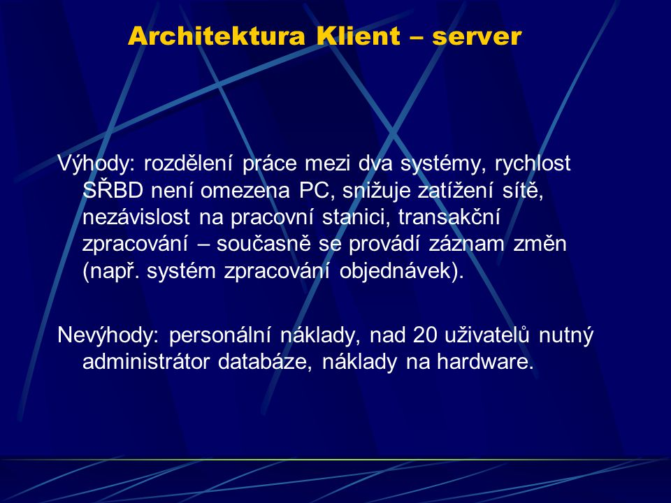 Výhody: rozdělení práce mezi dva systémy, rychlost SŘBD není omezena PC, snižuje zatížení sítě, nezávislost na pracovní stanici, transakční zpracování