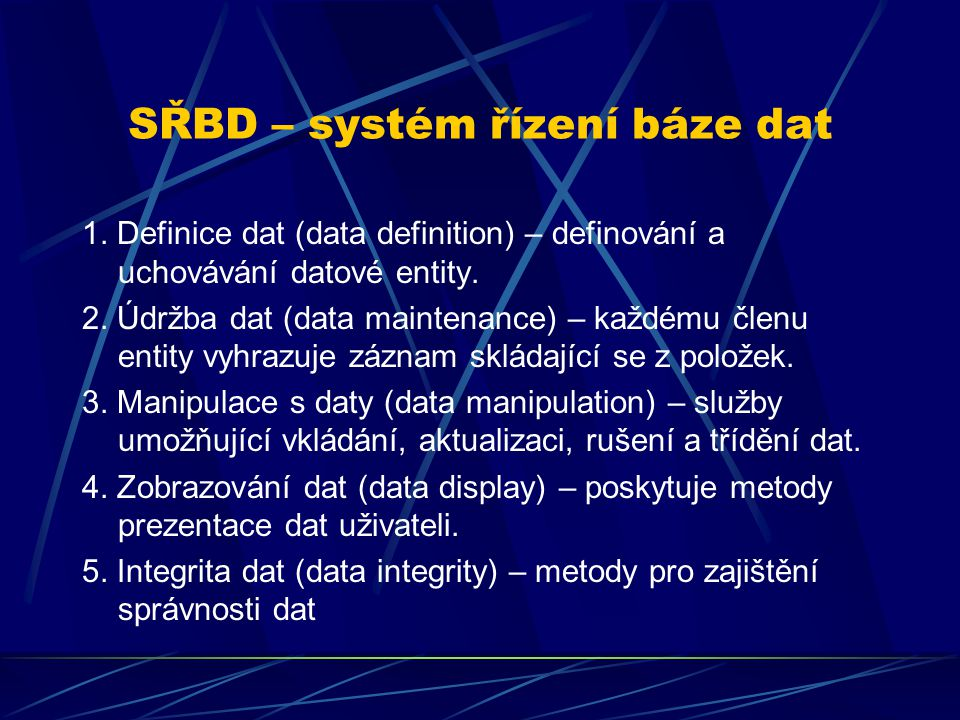 SŘBD – systém řízení báze dat 1. Definice dat (data definition) – definování a uchovávání datové entity. 2. Údržba dat (data maintenance) – každému čl