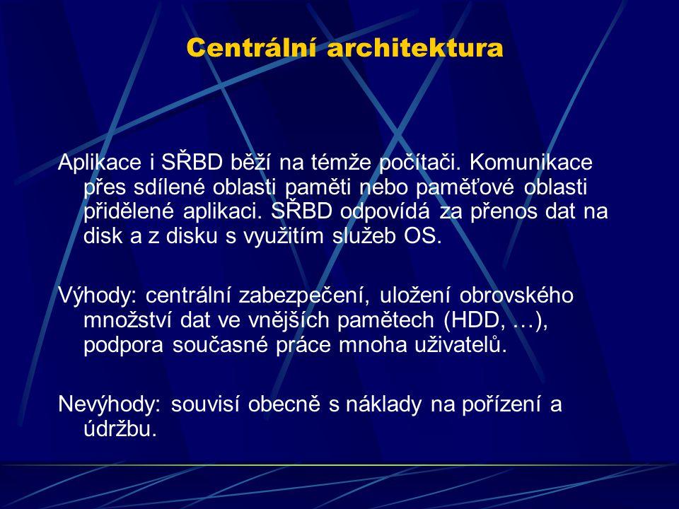 Centrální architektura Aplikace i SŘBD běží na témže počítači. Komunikace přes sdílené oblasti paměti nebo paměťové oblasti přidělené aplikaci. SŘBD o