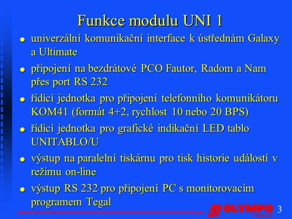 3 Funkce modulu UNI 1 l univerzální komunikační interface k ústřednám Galaxy a Ultimate l připojení na bezdrátové PCO Fautor, Radom a Nam přes port RS 232 l řídící jednotka pro připojení telefonního komunikátoru KOM41 (formát 4+2, rychlost 10 nebo 20 BPS) l řídící jednotka pro grafické indikační LED tablo UNITABLO/U l výstup na paralelní tiskárnu pro tisk historie událostí v režimu on-line l výstup RS 232 pro připojení PC s monitorovacím programem Tegal