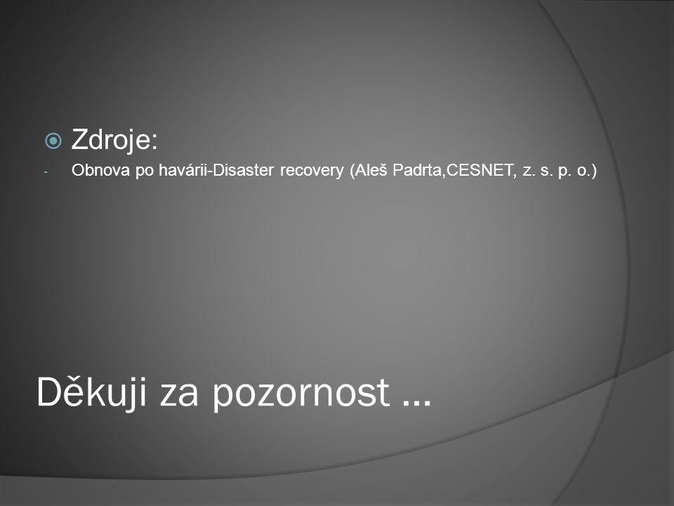 Děkuji za pozornost …  Zdroje: - Obnova po havárii-Disaster recovery (Aleš Padrta,CESNET, z.