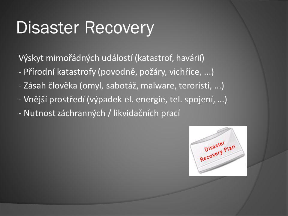 Disaster Recovery Výskyt mimořádných událostí (katastrof, havárií) - Přírodní katastrofy (povodně, požáry, vichřice,...) - Zásah člověka (omyl, sabotáž, malware, teroristi,...) - Vnější prostředí (výpadek el.