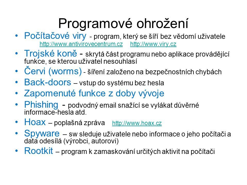 Počítačové viry - program, který se šíří bez vědomí uživatele http://www.antivirovecentrum.cz http://www.viry.cz http://www.antivirovecentrum.czhttp://www.viry.cz Trojské koně - skrytá část programu nebo aplikace provádějící funkce, se kterou uživatel nesouhlasí Červi (worms) - šíření založeno na bezpečnostních chybách Back-doors – vstup do systému bez hesla Zapomenuté funkce z doby vývoje Phishing - podvodný email snažící se vylákat důvěrné informace-hesla atd.