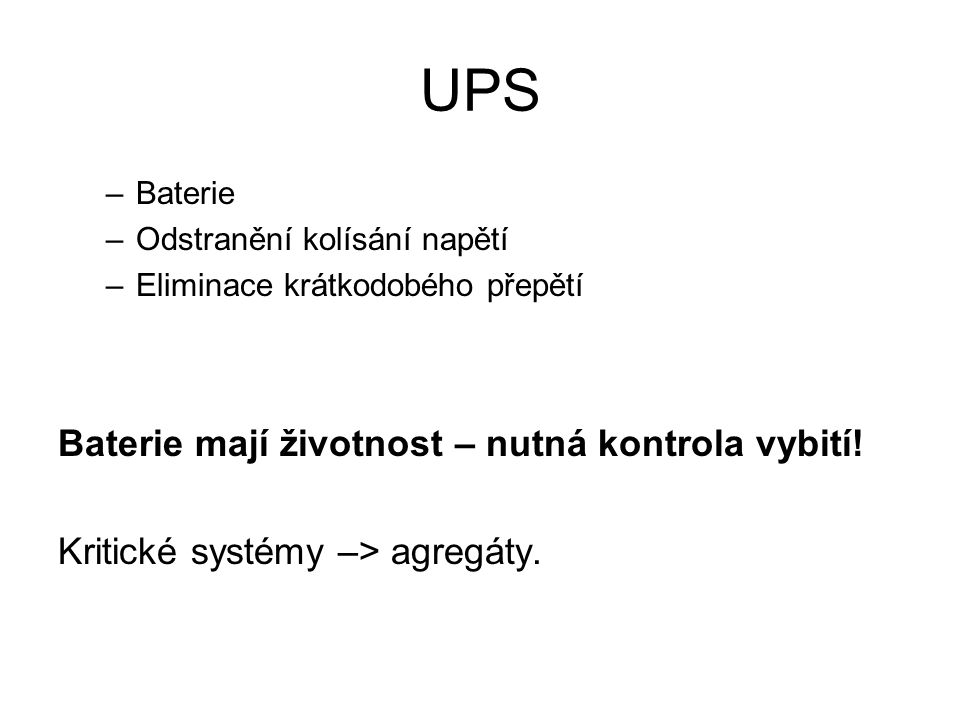 UPS –Baterie –Odstranění kolísání napětí –Eliminace krátkodobého přepětí Baterie mají životnost – nutná kontrola vybití.
