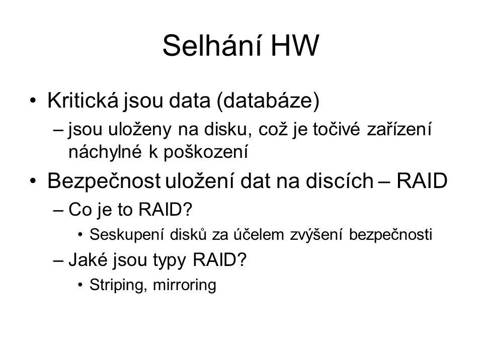 Selhání HW Kritická jsou data (databáze) –jsou uloženy na disku, což je točivé zařízení náchylné k poškození Bezpečnost uložení dat na discích – RAID –Co je to RAID.
