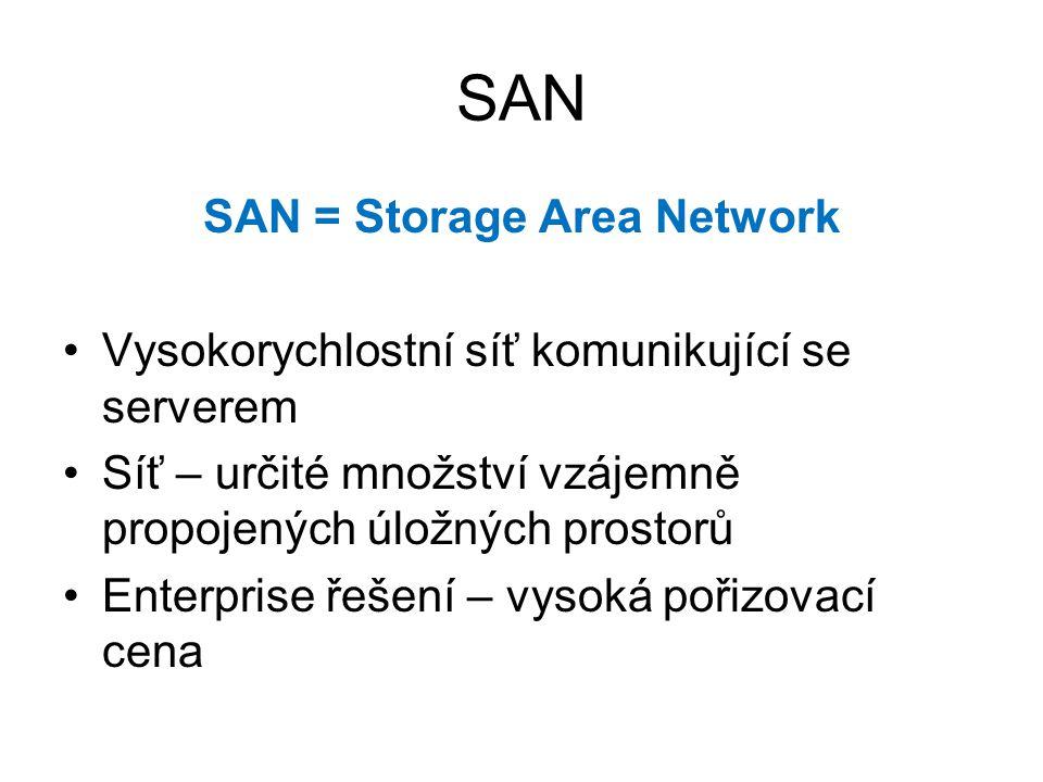 SAN SAN = Storage Area Network Vysokorychlostní síť komunikující se serverem Síť – určité množství vzájemně propojených úložných prostorů Enterprise řešení – vysoká pořizovací cena