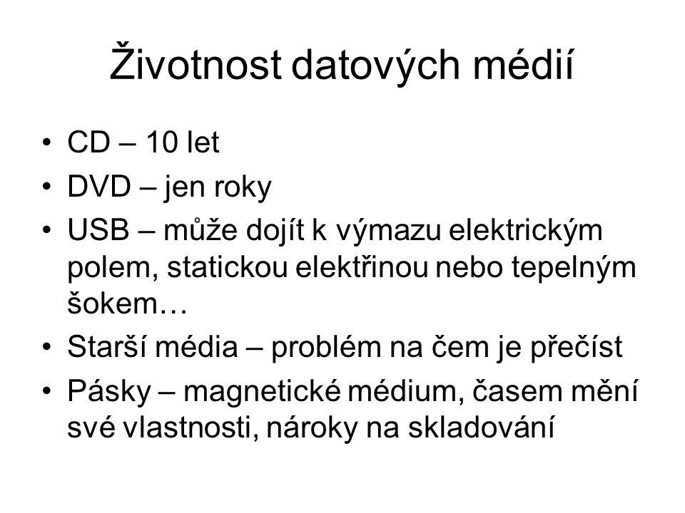 Životnost datových médií CD – 10 let DVD – jen roky USB – může dojít k výmazu elektrickým polem, statickou elektřinou nebo tepelným šokem… Starší média – problém na čem je přečíst Pásky – magnetické médium, časem mění své vlastnosti, nároky na skladování