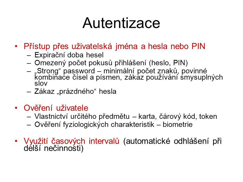 """Autentizace Přístup přes uživatelská jména a hesla nebo PIN –Expirační doba hesel –Omezený počet pokusů přihlášení (heslo, PIN) –""""Strong password – minimální počet znaků, povinné kombinace čísel a písmen, zákaz používání smysuplných slov –Zákaz """"prázdného hesla Ověření uživatele –Vlastnictví určitého předmětu – karta, čárový kód, token –Ověření fyziologických charakteristik – biometrie Využití časových intervalů (automatické odhlášení při delší nečinnosti)"""