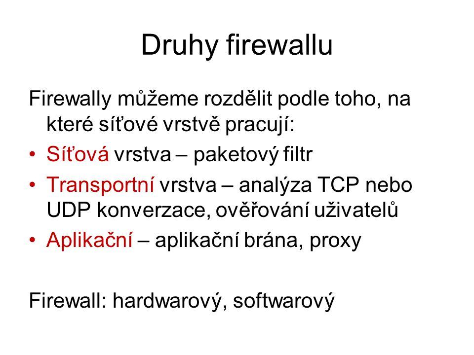 Druhy firewallu Firewally můžeme rozdělit podle toho, na které síťové vrstvě pracují: Síťová vrstva – paketový filtr Transportní vrstva – analýza TCP nebo UDP konverzace, ověřování uživatelů Aplikační – aplikační brána, proxy Firewall: hardwarový, softwarový