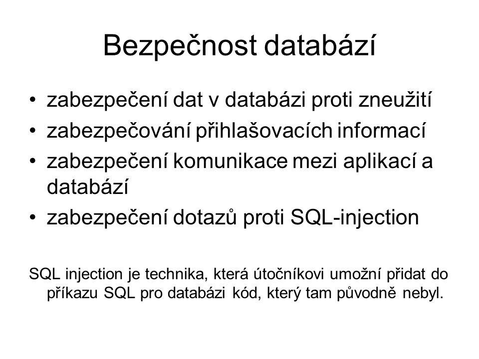 Bezpečnost databází zabezpečení dat v databázi proti zneužití zabezpečování přihlašovacích informací zabezpečení komunikace mezi aplikací a databází zabezpečení dotazů proti SQL-injection SQL injection je technika, která útočníkovi umožní přidat do příkazu SQL pro databázi kód, který tam původně nebyl.
