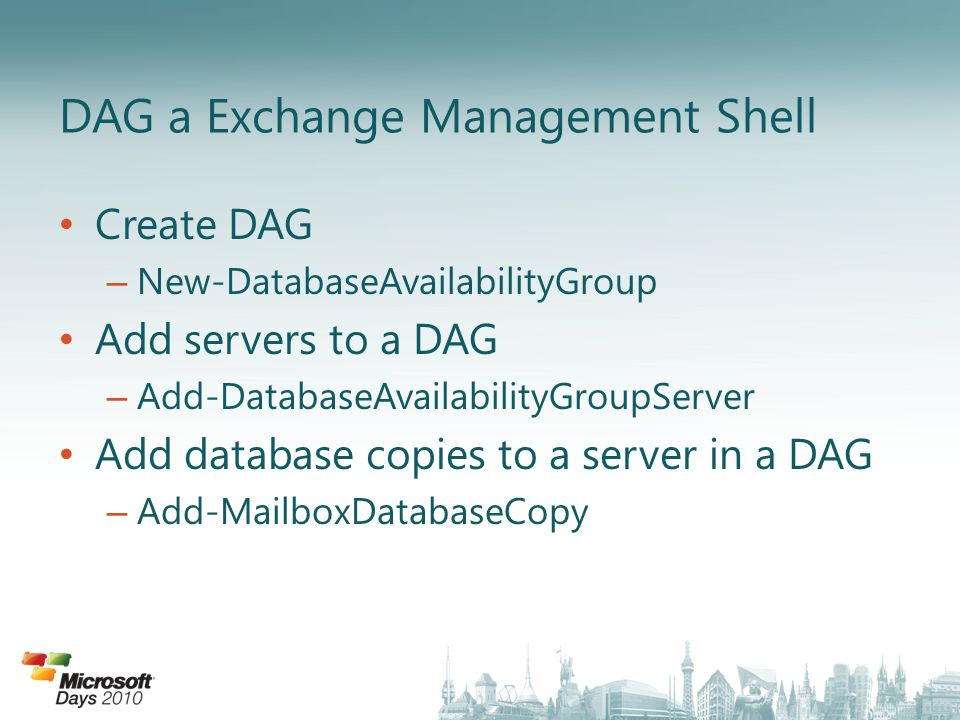 Create DAG – New-DatabaseAvailabilityGroup Add servers to a DAG – Add-DatabaseAvailabilityGroupServer Add database copies to a server in a DAG – Add-MailboxDatabaseCopy DAG a Exchange Management Shell