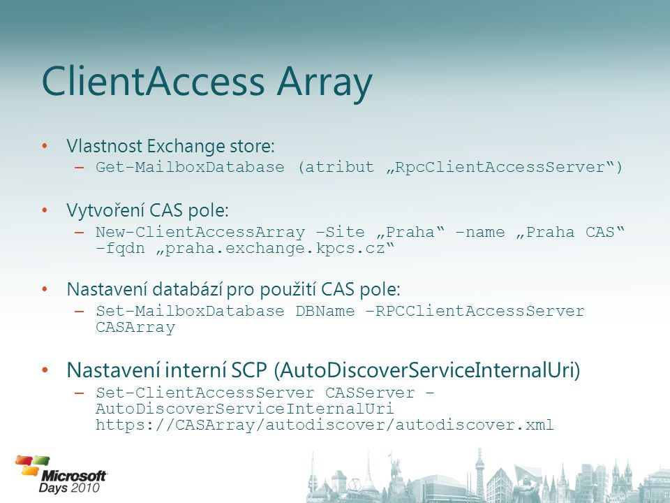 "Vlastnost Exchange store: – Get-MailboxDatabase (atribut ""RpcClientAccessServer"") Vytvoření CAS pole: – New-ClientAccessArray –Site ""Praha"" –name ""Pra"