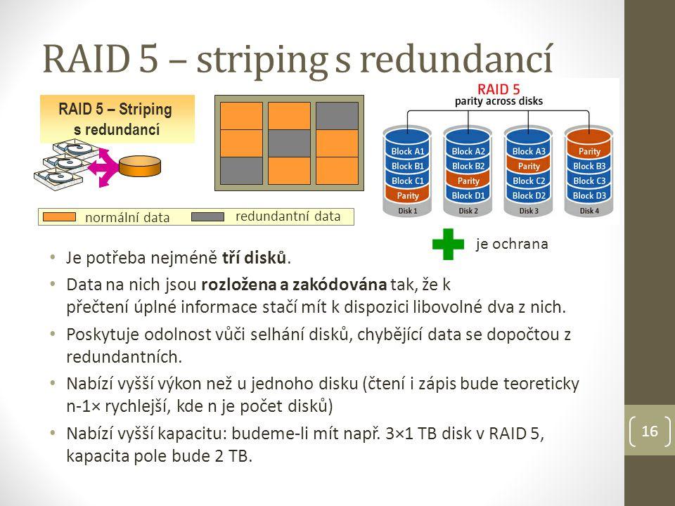 16 RAID 5 – striping s redundancí RAID 5 – Striping s redundancí je ochrana normální data redundantní data Je potřeba nejméně tří disků.