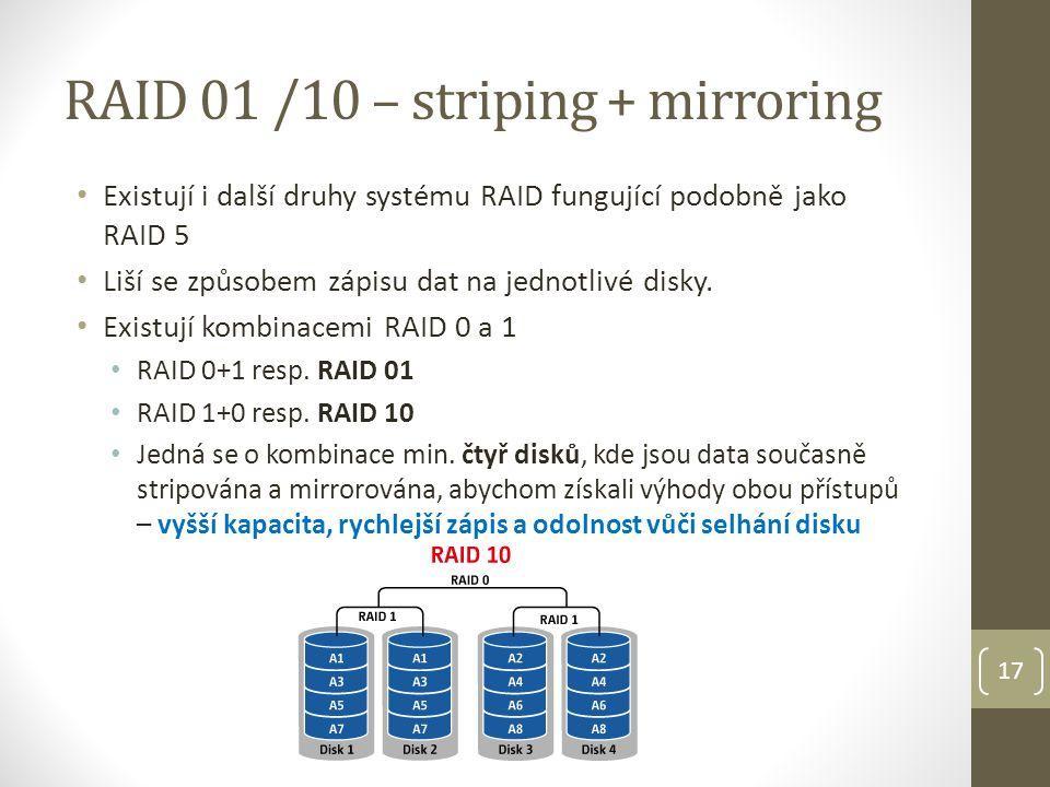 17 RAID 01 /10 – striping + mirroring Existují i další druhy systému RAID fungující podobně jako RAID 5 Liší se způsobem zápisu dat na jednotlivé disky.