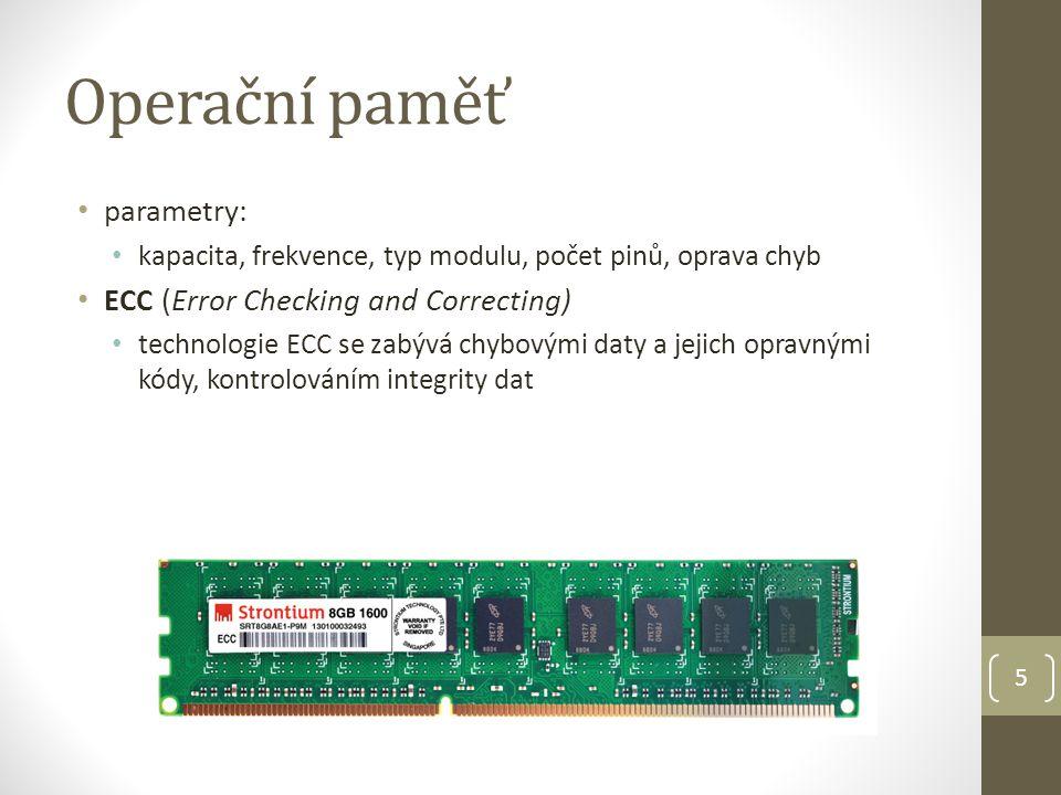 Operační paměť parametry: kapacita, frekvence, typ modulu, počet pinů, oprava chyb ECC (Error Checking and Correcting) technologie ECC se zabývá chybovými daty a jejich opravnými kódy, kontrolováním integrity dat 5