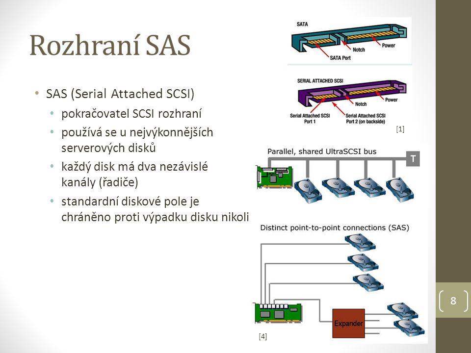 Rozhraní SAS SAS (Serial Attached SCSI) pokračovatel SCSI rozhraní používá se u nejvýkonnějších serverových disků každý disk má dva nezávislé kanály (řadiče) standardní diskové pole je chráněno proti výpadku disku nikoli proti výpadku řadiče 8 [1] [4][4]