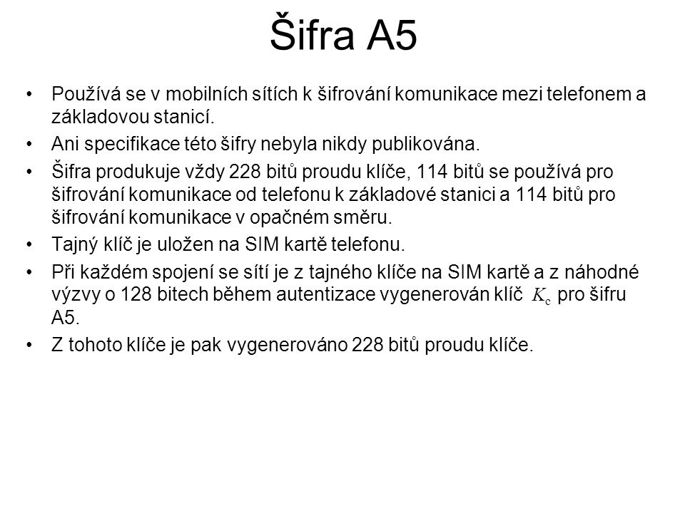 Šifra A5 Používá se v mobilních sítích k šifrování komunikace mezi telefonem a základovou stanicí. Ani specifikace této šifry nebyla nikdy publikována