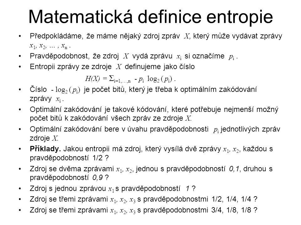 Matematická definice entropie Předpokládáme, že máme nějaký zdroj zpráv X, který může vydávat zprávy x 1, x 2, …, x n. Pravděpodobnost, že zdroj X vyd