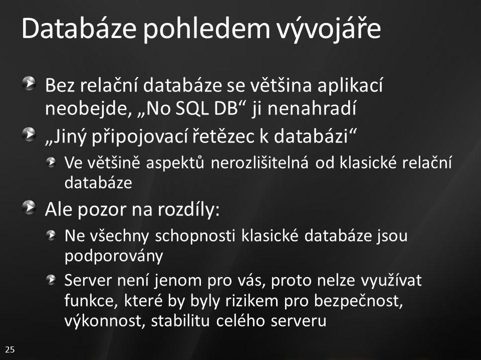"""25 Databáze pohledem vývojáře Bez relační databáze se většina aplikací neobejde, """"No SQL DB ji nenahradí """"Jiný připojovací řetězec k databázi Ve většině aspektů nerozlišitelná od klasické relační databáze Ale pozor na rozdíly: Ne všechny schopnosti klasické databáze jsou podporovány Server není jenom pro vás, proto nelze využívat funkce, které by byly rizikem pro bezpečnost, výkonnost, stabilitu celého serveru"""