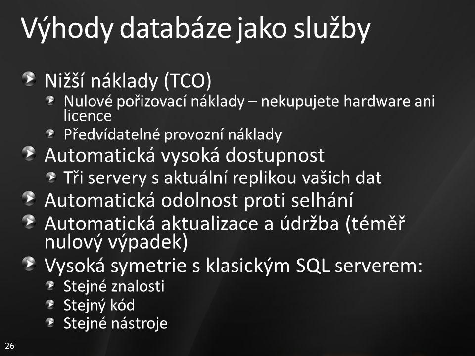26 Výhody databáze jako služby Nižší náklady (TCO) Nulové pořizovací náklady – nekupujete hardware ani licence Předvídatelné provozní náklady Automatická vysoká dostupnost Tři servery s aktuální replikou vašich dat Automatická odolnost proti selhání Automatická aktualizace a údržba (téměř nulový výpadek) Vysoká symetrie s klasickým SQL serverem: Stejné znalosti Stejný kód Stejné nástroje