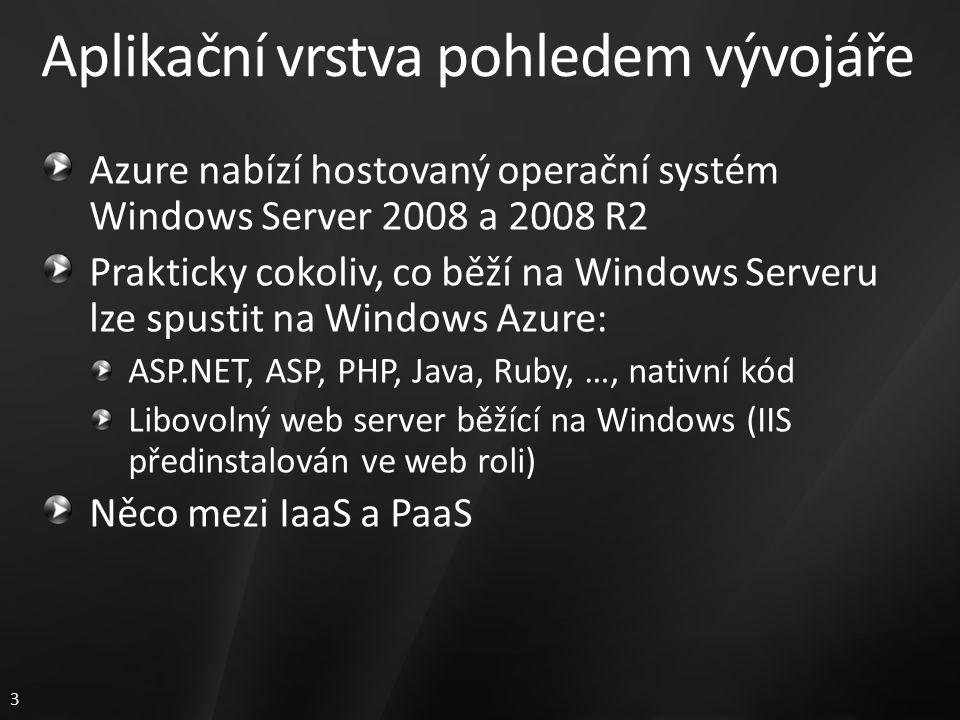 3 Aplikační vrstva pohledem vývojáře Azure nabízí hostovaný operační systém Windows Server 2008 a 2008 R2 Prakticky cokoliv, co běží na Windows Serveru lze spustit na Windows Azure: ASP.NET, ASP, PHP, Java, Ruby, …, nativní kód Libovolný web server běžící na Windows (IIS předinstalován ve web roli) Něco mezi IaaS a PaaS