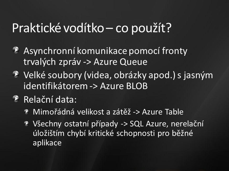 Asynchronní komunikace pomocí fronty trvalých zpráv -> Azure Queue Velké soubory (videa, obrázky apod.) s jasným identifikátorem -> Azure BLOB Relační data: Mimořádná velikost a zátěž -> Azure Table Všechny ostatní případy -> SQL Azure, nerelační úložištím chybí kritické schopnosti pro běžné aplikace Praktické vodítko – co použít?