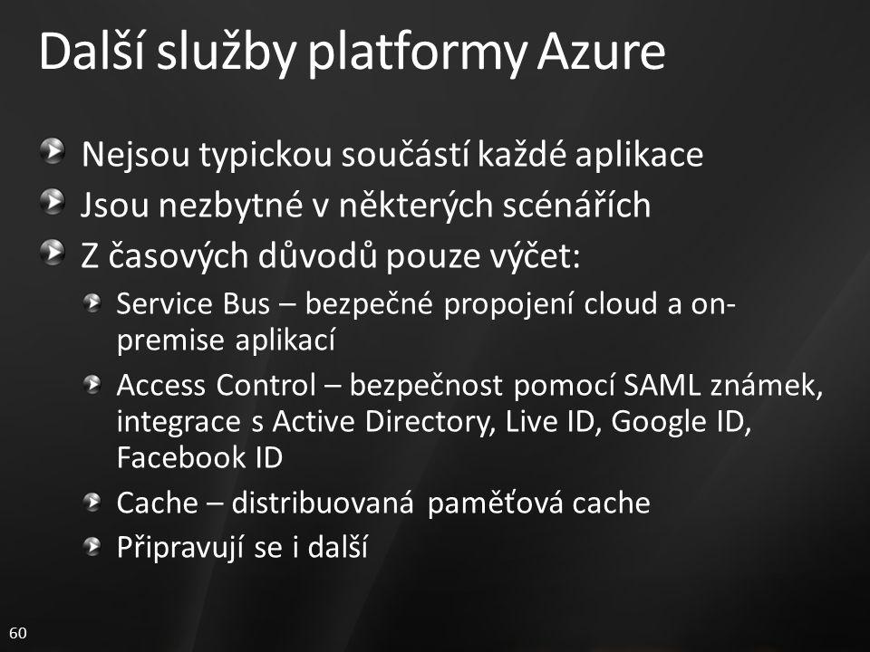 60 Další služby platformy Azure Nejsou typickou součástí každé aplikace Jsou nezbytné v některých scénářích Z časových důvodů pouze výčet: Service Bus – bezpečné propojení cloud a on- premise aplikací Access Control – bezpečnost pomocí SAML známek, integrace s Active Directory, Live ID, Google ID, Facebook ID Cache – distribuovaná paměťová cache Připravují se i další