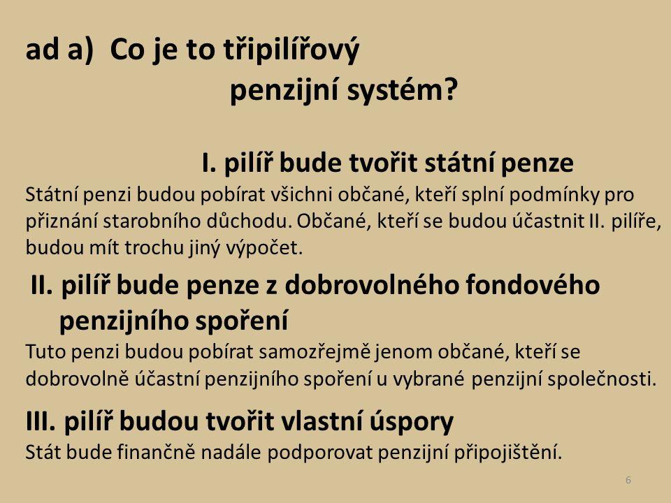 ad a) Co je to třipilířový penzijní systém? I. pilíř bude tvořit státní penze Státní penzi budou pobírat všichni občané, kteří splní podmínky pro přiz