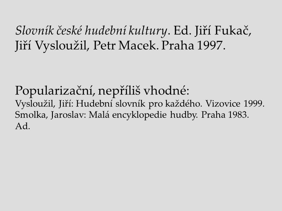 Slovník české hudební kultury. Ed. Jiří Fukač, Jiří Vysloužil, Petr Macek. Praha 1997. Popularizační, nepříliš vhodné: Vysloužil, Jiří: Hudební slovní