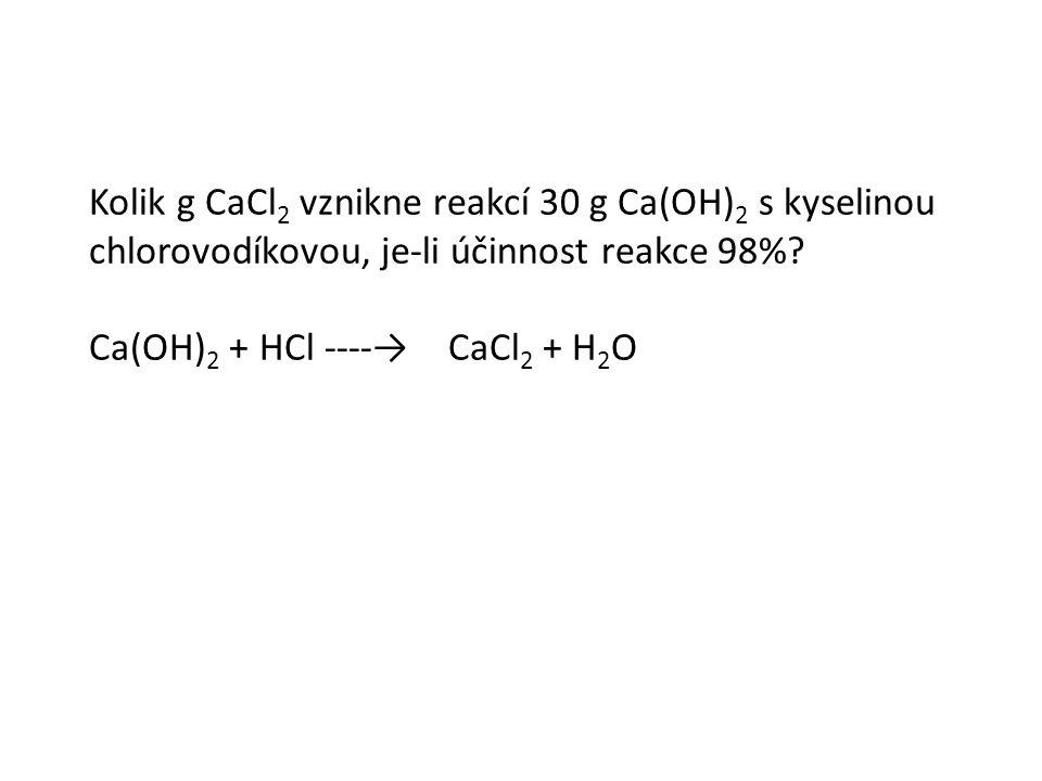 Kolik g CaCl 2 vznikne reakcí 30 g Ca(OH) 2 s kyselinou chlorovodíkovou, je-li účinnost reakce 98%.