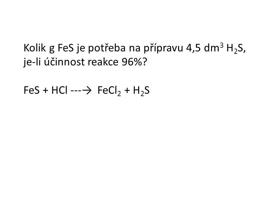 Kolik g FeS je potřeba na přípravu 4,5 dm 3 H 2 S, je-li účinnost reakce 96%.