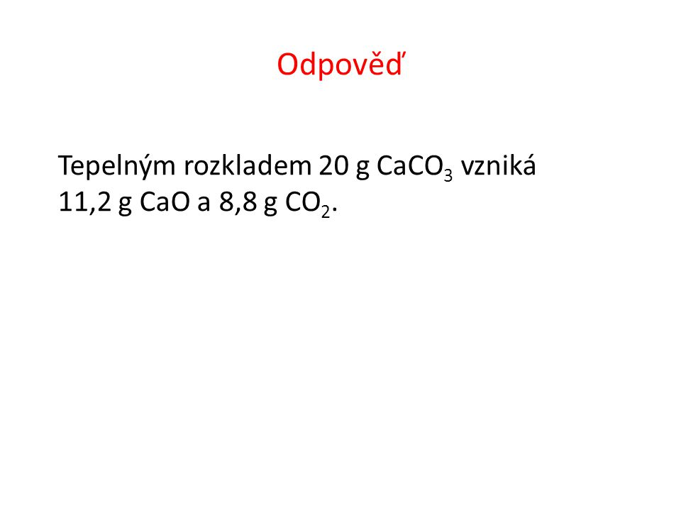 Odpověď Tepelným rozkladem 20 g CaCO 3 vzniká 11,2 g CaO a 8,8 g CO 2.