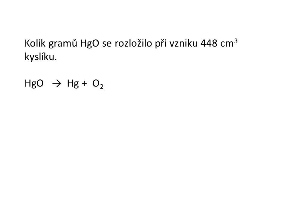 Kolik gramů HgO se rozložilo při vzniku 448 cm 3 kyslíku. HgO → Hg + O 2