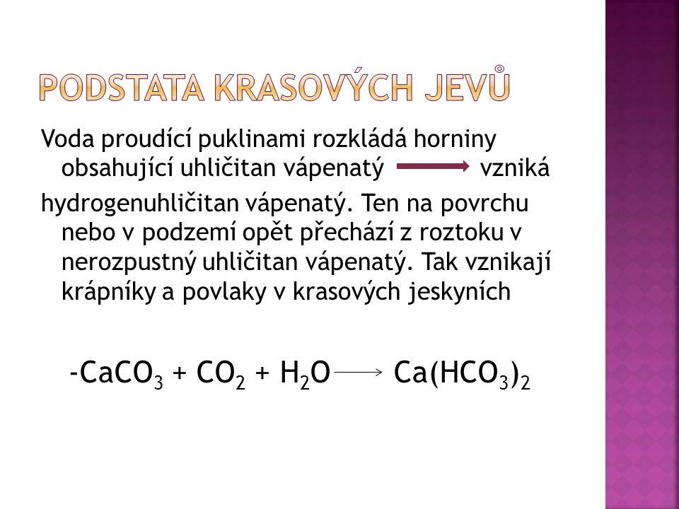Voda proudící puklinami rozkládá horniny obsahující uhličitan vápenatý vzniká hydrogenuhličitan vápenatý. Ten na povrchu nebo v podzemí opět přechází