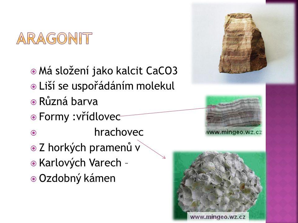  Má složení jako kalcit CaCO3  Liší se uspořádáním molekul  Různá barva  Formy :vřídlovec  hrachovec  Z horkých pramenů v  Karlových Varech –  Ozdobný kámen