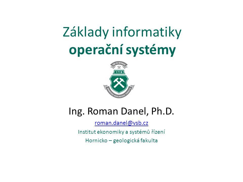 Základy informatiky operační systémy Ing. Roman Danel, Ph.D. roman.danel@vsb.cz Institut ekonomiky a systémů řízení Hornicko – geologická fakulta