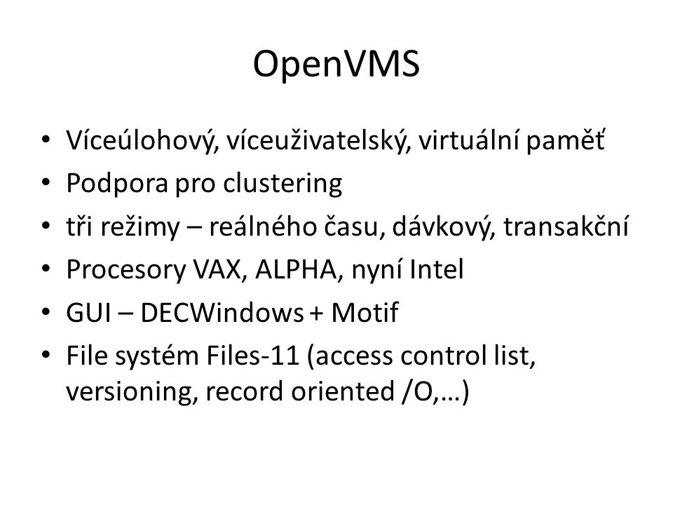 OpenVMS Víceúlohový, víceuživatelský, virtuální paměť Podpora pro clustering tři režimy – reálného času, dávkový, transakční Procesory VAX, ALPHA, nyn