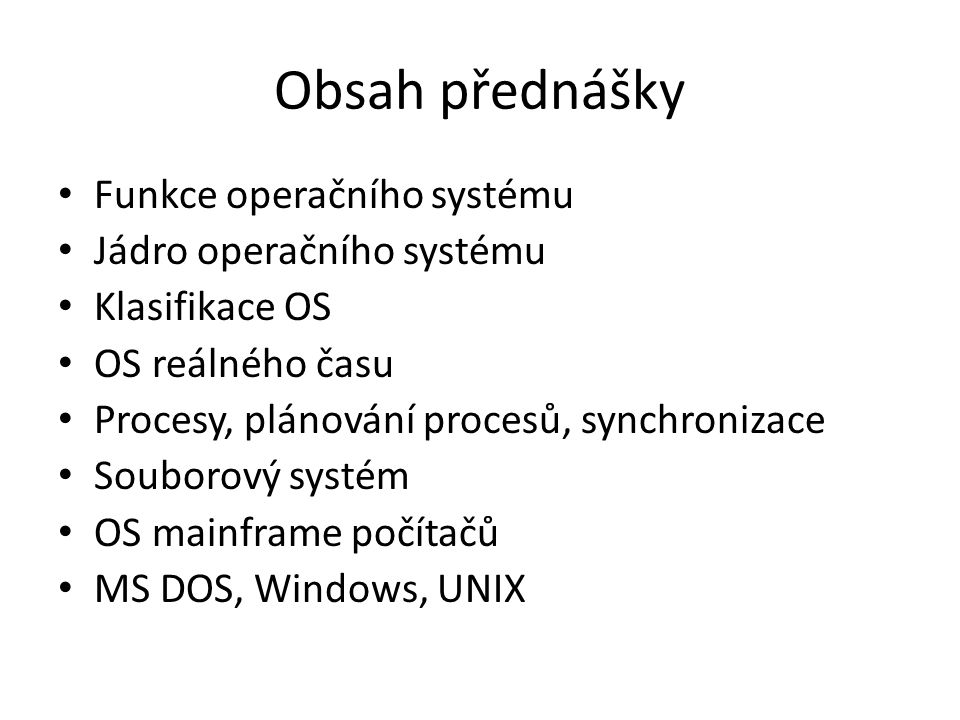 Obsah přednášky Funkce operačního systému Jádro operačního systému Klasifikace OS OS reálného času Procesy, plánování procesů, synchronizace Souborový
