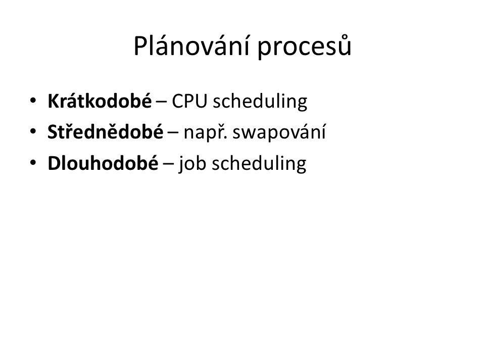 Plánování procesů Krátkodobé – CPU scheduling Střednědobé – např. swapování Dlouhodobé – job scheduling