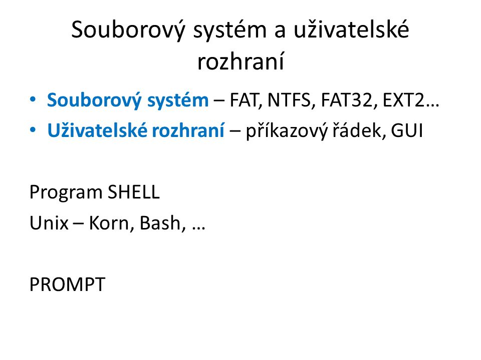Souborový systém a uživatelské rozhraní Souborový systém – FAT, NTFS, FAT32, EXT2… Uživatelské rozhraní – příkazový řádek, GUI Program SHELL Unix – Korn, Bash, … PROMPT