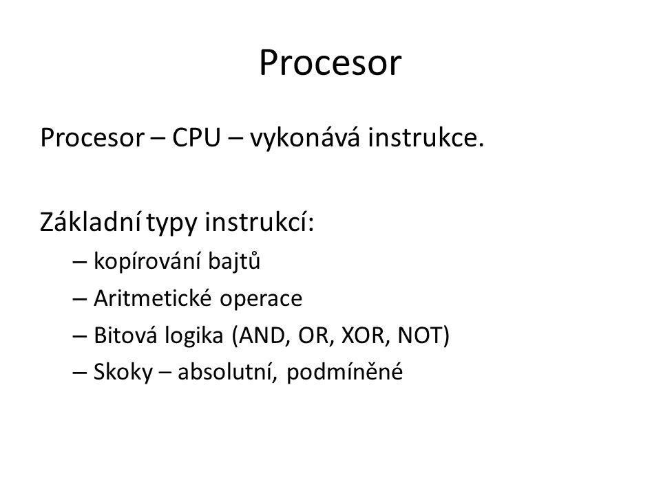 Procesor Procesor – CPU – vykonává instrukce. Základní typy instrukcí: – kopírování bajtů – Aritmetické operace – Bitová logika (AND, OR, XOR, NOT) –