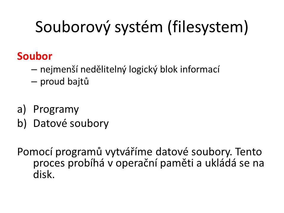 Souborový systém (filesystem) Soubor – nejmenší nedělitelný logický blok informací – proud bajtů a)Programy b)Datové soubory Pomocí programů vytváříme