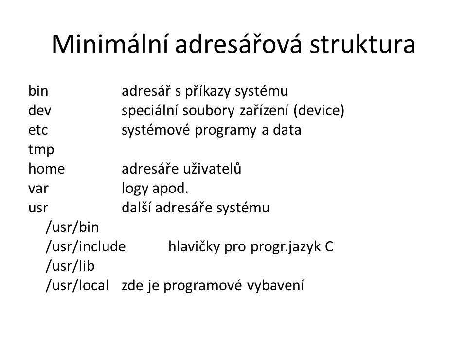 Minimální adresářová struktura binadresář s příkazy systému devspeciální soubory zařízení (device) etcsystémové programy a data tmp homeadresáře uživatelů varlogy apod.