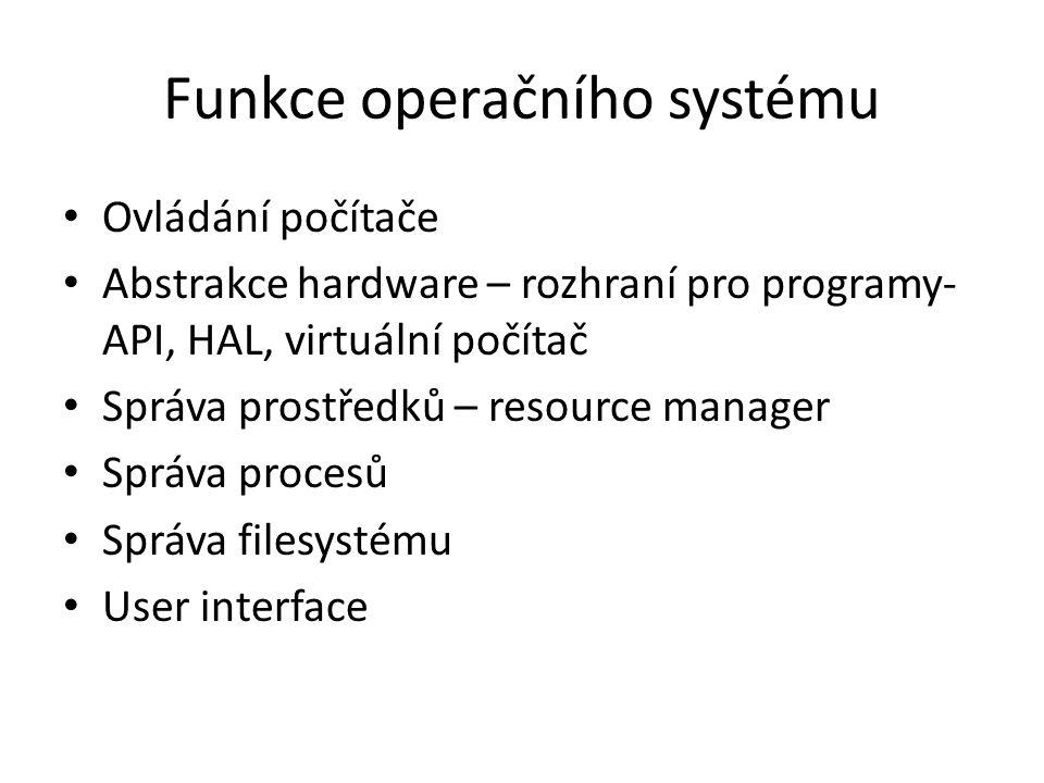 Funkce operačního systému Ovládání počítače Abstrakce hardware – rozhraní pro programy- API, HAL, virtuální počítač Správa prostředků – resource manager Správa procesů Správa filesystému User interface