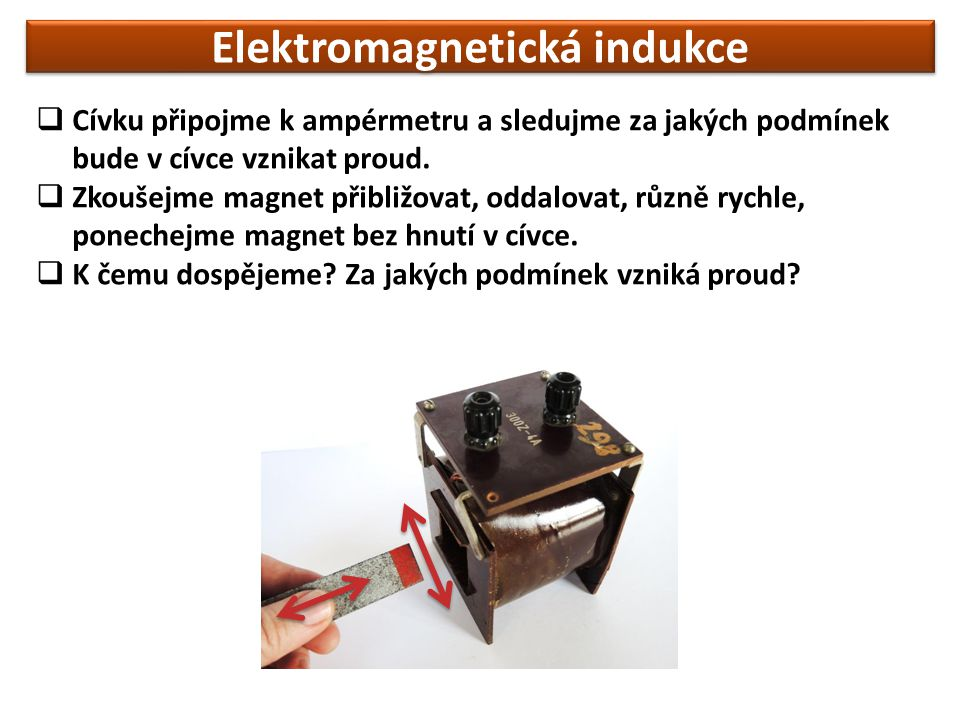Elektromagnetická indukce  Cívku připojme k ampérmetru a sledujme za jakých podmínek bude v cívce vznikat proud.  Zkoušejme magnet přibližovat, odda